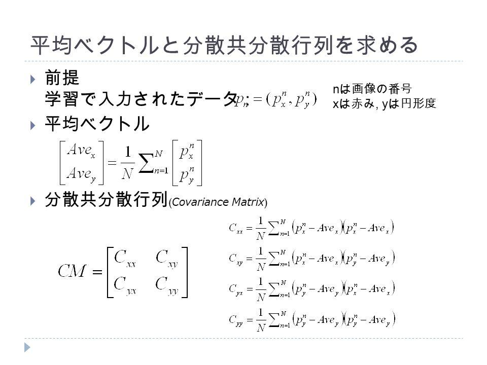 平均ベクトルと分散共分散行列を求める  前提 学習で入力されたデータ:  平均ベクトル  分散共分散行列 ( Covariance Matrix ) n は画像の番号 x は赤み, y は円形度