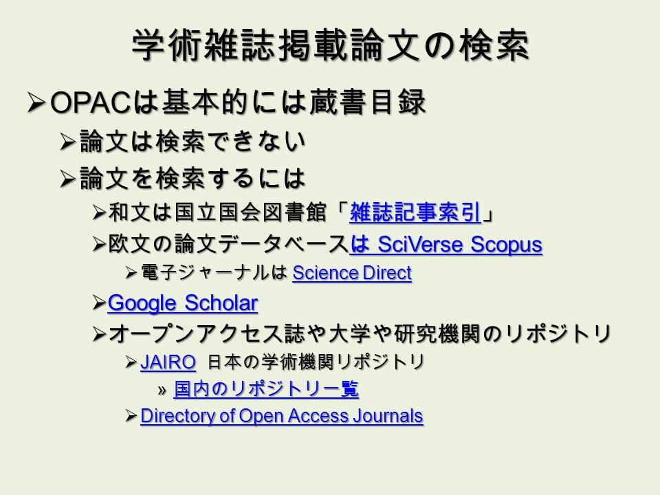 学術雑誌掲載論文の検索  OPAC は基本的には蔵書目録  論文は検索できない  論文を検索するには  和文は国立国会図書館「雑誌記事索引」 雑誌記事索引  欧文の論文データベースは SciVerse Scopus は SciVerse Scopusは SciVerse Scopus  電子ジャーナルは Science Direct Science DirectScience Direct  Google Scholar Google Scholar Google Scholar  オープンアクセス誌や大学や研究機関のリポジトリ  JAIRO 日本の学術機関リポジトリ JAIRO » 国内のリポジトリ一覧 国内のリポジトリ一覧  Directory of Open Access Journals Directory of Open Access Journals Directory of Open Access Journals