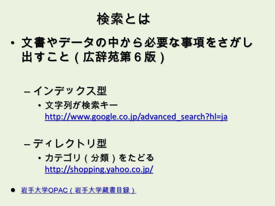 検索とは 文書やデータの中から必要な事項をさがし 出すこと(広辞苑第6版) 文書やデータの中から必要な事項をさがし 出すこと(広辞苑第6版) – インデックス型 文字列が検索キー http://www.google.co.jp/advanced_search hl=ja 文字列が検索キー http://www.google.co.jp/advanced_search hl=ja http://www.google.co.jp/advanced_search hl=ja – ディレクトリ型 カテゴリ(分類)をたどる http://shopping.yahoo.co.jp/ カテゴリ(分類)をたどる http://shopping.yahoo.co.jp/ http://shopping.yahoo.co.jp/ 岩手大学 OPAC (岩手大学蔵書目録) 岩手大学 OPAC (岩手大学蔵書目録) 岩手大学 OPAC (岩手大学蔵書目録) 岩手大学 OPAC (岩手大学蔵書目録)
