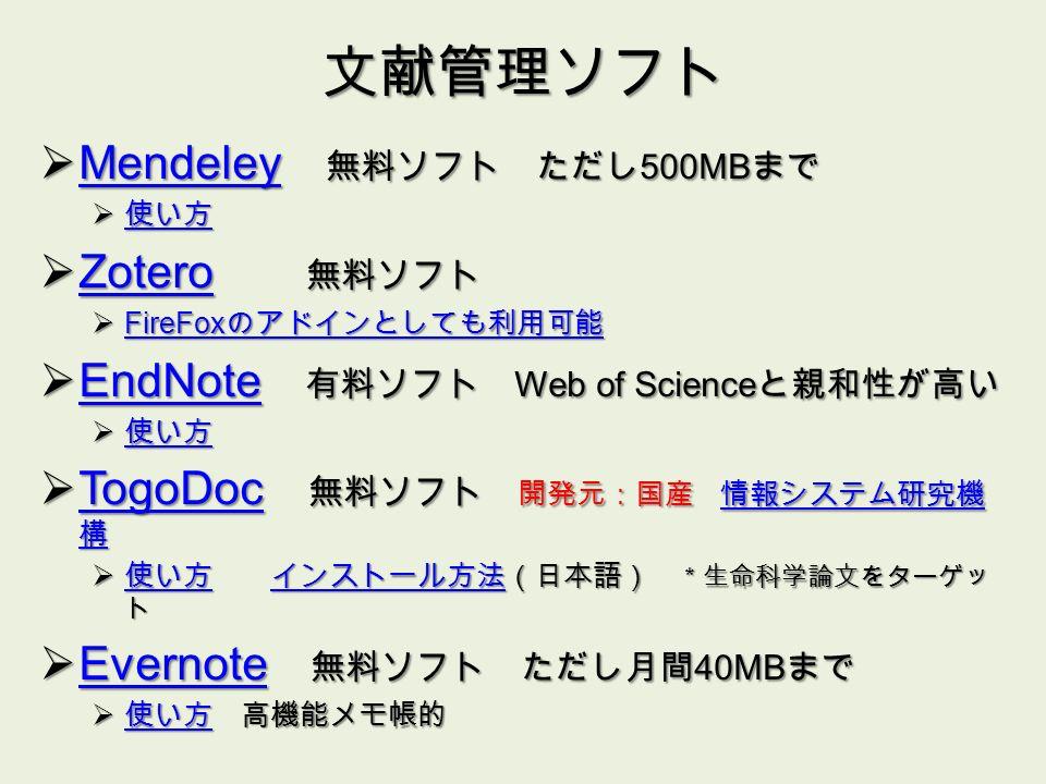 文献管理ソフト  Mendeley 無料ソフト ただし 500MB まで Mendeley  使い方 使い方  Zotero 無料ソフト Zotero  FireFox のアドインとしても利用可能 FireFox のアドインとしても利用可能 FireFox のアドインとしても利用可能  EndNote 有料ソフト Web of Science と親和性が高い EndNote  使い方 使い方  TogoDoc 無料ソフト 開発元:国産 情報システム研究機 構 TogoDoc情報システム研究機 構 TogoDoc情報システム研究機 構  使い方 インストール方法(日本語) *生命科学論文をターゲッ ト 使い方インストール方法 使い方インストール方法  Evernote 無料ソフト ただし月間 40MB まで Evernote  使い方 高機能メモ帳的 使い方