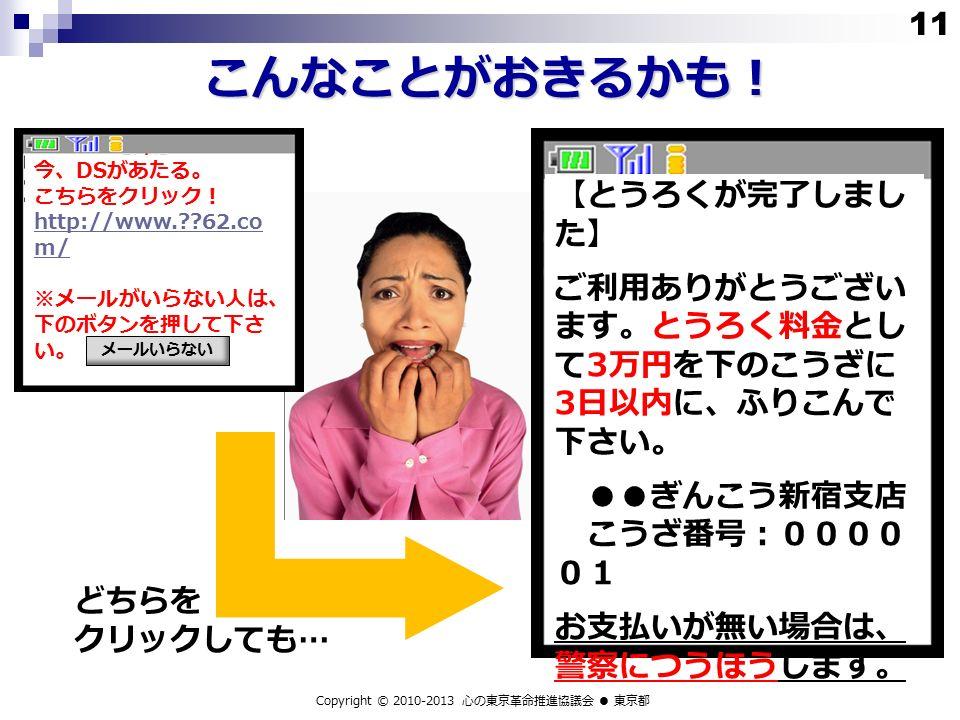 こんなことがおきるかも! Copyright © 2010-2013 心の東京革命推進協議会 ● 東京都 【とうろくが完了しまし た】 ご利用ありがとうござい ます。とうろく料金とし て 3 万円を下のこうざに 3 日以内に、ふりこんで 下さい。 ●● ぎんこう新宿支店 こうざ番号:0000 01 お支払いが無い場合は、 警察につうほうします。 今、 DS があたる。 こちらをクリック! http://www. 62.co m/ ※メールがいらない人は、 下のボタンを押して下さ い。 メールいらない どちらを クリックしても… 11