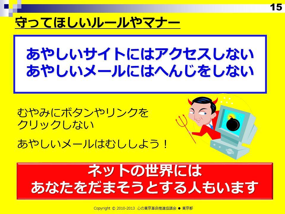 むやみにボタンやリンクを クリックしない あやしいメールはむししよう! ネットの世界には あなたをだまそうとする人もいます Copyright © 2010-2013 心の東京革命推進協議会 ● 東京都 あやしいサイトにはアクセスしない あやしいメールにはへんじをしない 守ってほしいルールやマナー 15