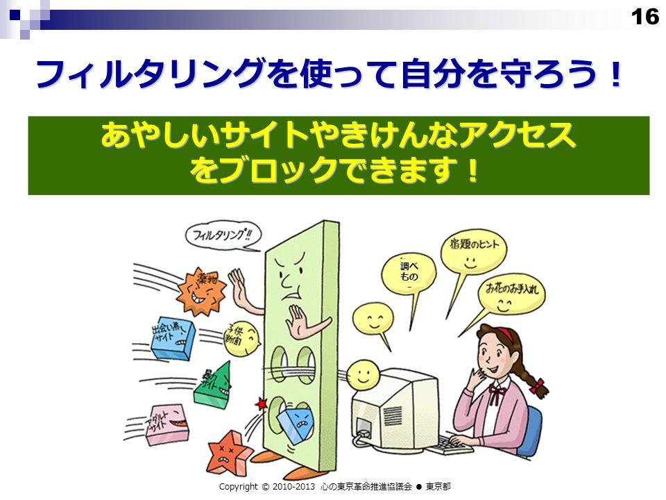 フィルタリングを使って自分を守ろう! Copyright © 2010-2013 心の東京革命推進協議会 ● 東京都 調べ もの あやしいサイトやきけんなアクセス をブロックできます! 16