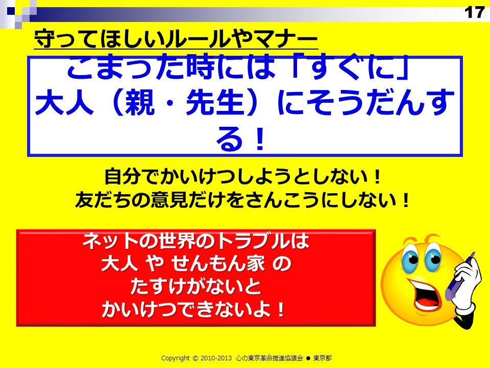 自分でかいけつしようとしない! 友だちの意見だけをさんこうにしない! ネットの世界のトラブルは 大人 や せんもん家 の たすけがないと かいけつできないよ! Copyright © 2010-2013 心の東京革命推進協議会 ● 東京都 こまった時には「すぐに」 大人(親・先生)にそうだんす る! 守ってほしいルールやマナー 17