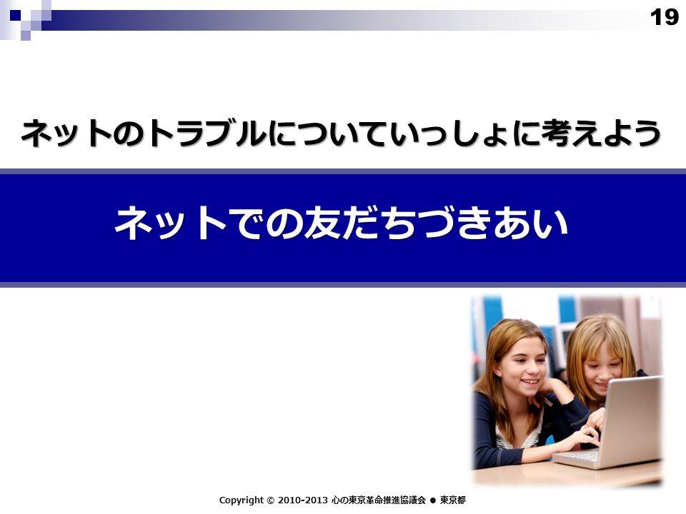 ネットでの友だちづきあい Copyright © 2010-2013 心の東京革命推進協議会 ● 東京都 ネットのトラブルについていっしょに考えよう 19