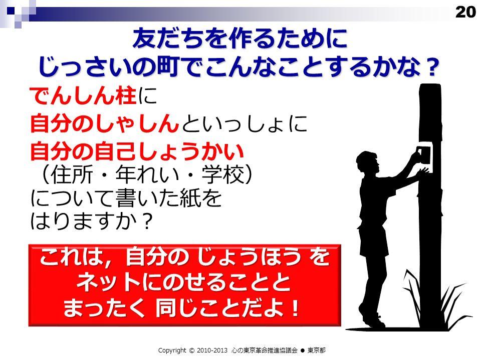 友だちを作るために じっさいの町でこんなことするかな? でんしん柱に 自分のしゃしんといっしょに 自分の自己しょうかい (住所・年れい・学校) について書いた紙を はりますか? これは,自分の じょうほう を ネットにのせることと まったく 同じことだよ! Copyright © 2010-2013 心の東京革命推進協議会 ● 東京都 20