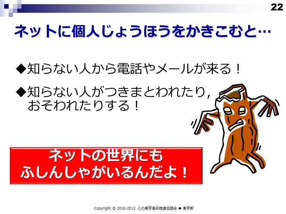 ネットに個人じょうほうをかきこむと…  知らない人から電話やメールが来る!  知らない人がつきまとわれたり, おそわれたりする! Copyright © 2010-2013 心の東京革命推進協議会 ● 東京都 ネットの世界にも ふしんしゃがいるんだよ! 22