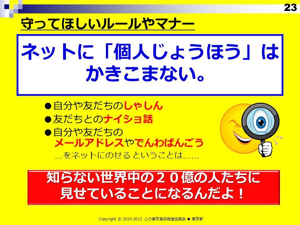 知らない世界中の20億の人たちに見せていることになるんだよ! Copyright © 2010-2013 心の東京革命推進協議会 ● 東京都 ●自分や友だちのしゃしん ●友だちとのナイショ話 ●自分や友だちの メールアドレスやでんわばんごう … をネットにのせる ということは …… ネットに「個人じょうほう」は かきこまない。 守ってほしいルールやマナー 23