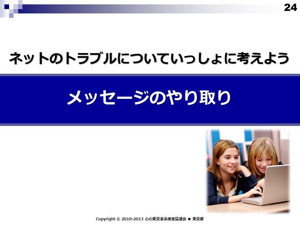メッセージのやり取り Copyright © 2010-2013 心の東京革命推進協議会 ● 東京都 ネットのトラブルについていっしょに考えよう 24