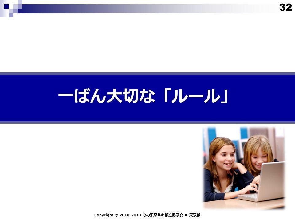 一ばん大切な「ルール」 Copyright © 2010-2013 心の東京革命推進協議会 ● 東京都 32