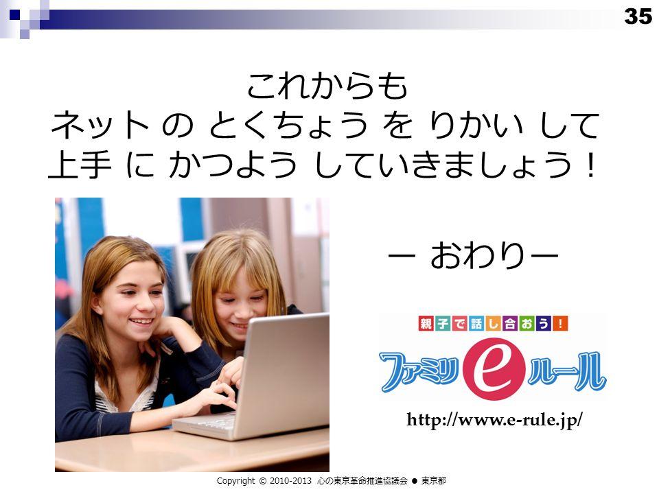 これからも ネット の とくちょう を りかい して 上手 に かつよう していきましょう! ー おわりー Copyright © 2010-2013 心の東京革命推進協議会 ● 東京都 http://www.e-rule.jp/ 35