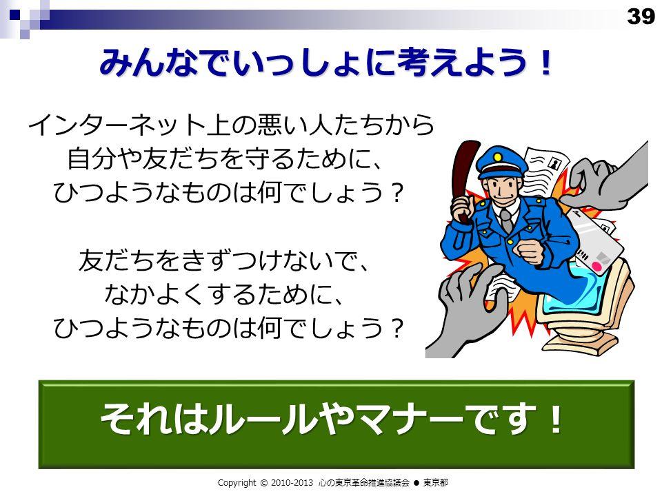 みんなでいっしょに考えよう! Copyright © 2010-2013 心の東京革命推進協議会 ● 東京都 インターネット上の悪い人たちから 自分や友だちを守るために、 ひつようなものは何でしょう? 友だちをきずつけないで、 なかよくするために、 ひつようなものは何でしょう? それはルールやマナーです! 39
