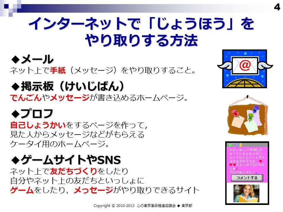 ◆メール ネット上で手紙(メッセージ)をやり取りすること。◆掲示板(けいじばん) でんごんやメッセージが書き込めるホームページ。◆プロフ 自己しょうかいをするページを作って, 見た人からメッセージなどがもらえる ケータイ用のホームページ。 ◆ゲームサイトやSNS ネット上で友だちづくりをしたり 自分やネット上の友だちといっしょに ゲームをしたり、メっセージがやり取りできるサイト インターネットで「じょうほう」を やり取りする方法 Copyright © 2010-2013 心の東京革命推進協議会 ● 東京都 わたしは ○○ 小学校にか よっている5ねんせい。 りょうりとどくしょが大 すきな女の子です。 ❤ ❤ ❤わたしのブログもみ てね ♪ ブログはこちら!⇒ コメントする 4