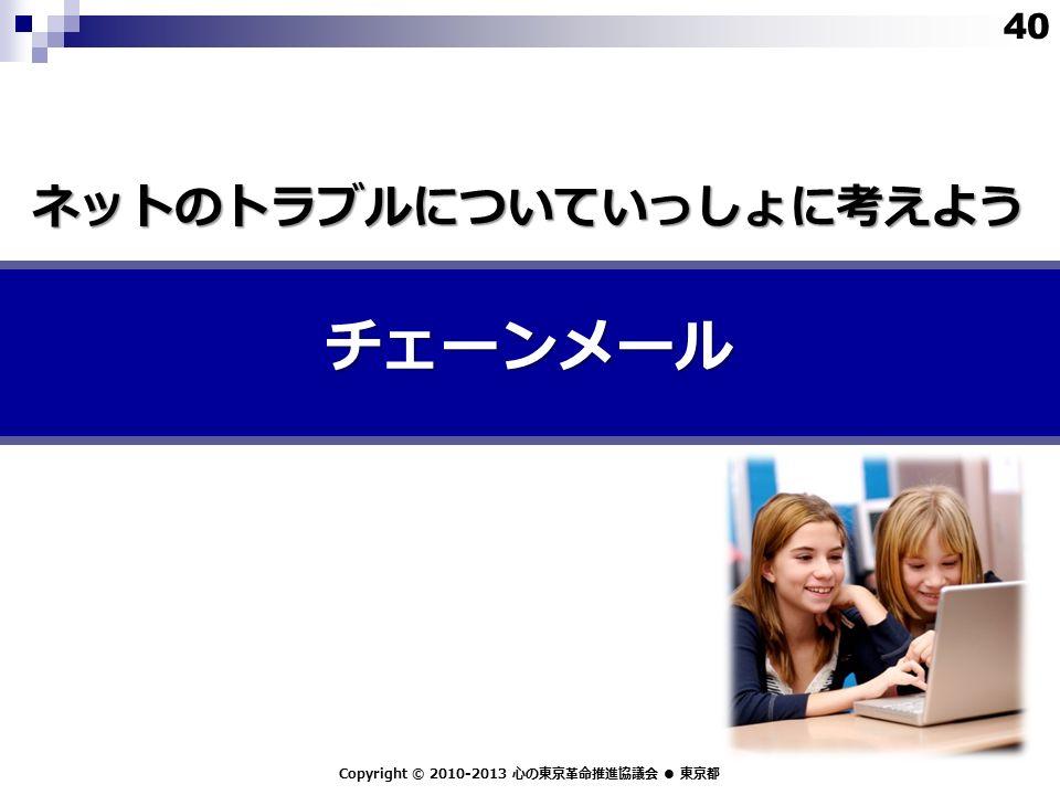 チェーンメール Copyright © 2010-2013 心の東京革命推進協議会 ● 東京都 ネットのトラブルについていっしょに考えよう 40