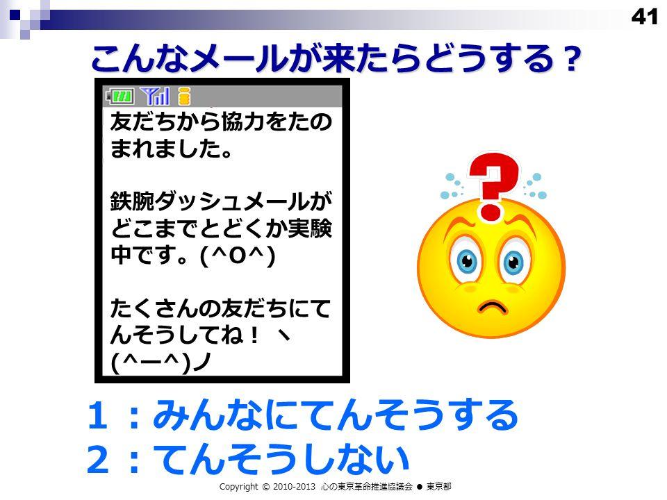 こんなメールが来たらどうする? 1:みんなにてんそうする 2:てんそうしない Copyright © 2010-2013 心の東京革命推進協議会 ● 東京都 友だちから協力をたの まれました。 鉄腕ダッシュメールが どこまでとどくか実験 中です。 (^O^) たくさんの友だちにて んそうしてね! ヽ (^ ー ^) ノ 41
