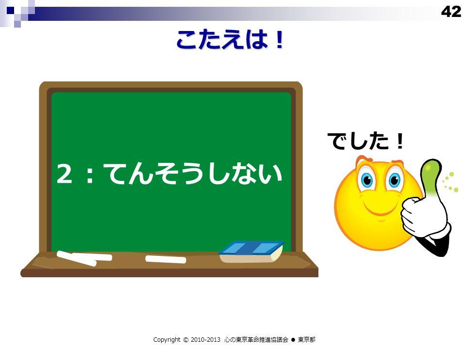 こたえは! 2:てんそうしない でした! Copyright © 2010-2013 心の東京革命推進協議会 ● 東京都 42