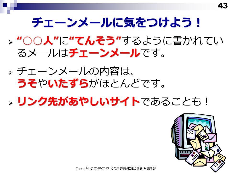 チェーンメールに気をつけよう!  ○○人 てんそう チェーンメール  ○○人 に てんそう するように書かれてい るメールはチェーンメールです。 うそいたずら  チェーンメールの内容は、 うそやいたずらがほとんどです。  リンク先があやしいサイト  リンク先があやしいサイトであることも! Copyright © 2010-2013 心の東京革命推進協議会 ● 東京都 43