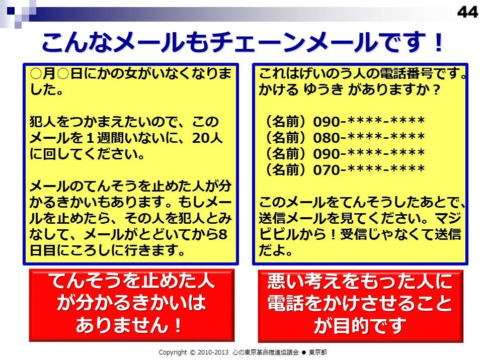 こんなメールもチェーンメールです! Copyright © 2010-2013 心の東京革命推進協議会 ● 東京都 ○ 月 ○ 日にかの女がいなくなりま した。 犯人をつかまえたいので、この メールを1週間いないに、 20 人 に回してください。 メールのてんそうを止めた人が分 かるきかいもあります。もしメー ルを止めたら、その人を犯人とみ なして、メールがとどいてから 8 日目にころしに行きます。 44 これはげいのう人の電話番号です。 かける ゆうき がありますか? (名前) 090-****-**** (名前) 080-****-**** (名前) 090-****-**** (名前) 070-****-**** このメールをてんそうしたあとで、 送信メールを見てください。マジ ビビルから!受信じゃなくて送信 だよ。 てんそうを止めた人が分かるきかいはありません! 悪い考えをもった人に 電話をかけさせること が目的です