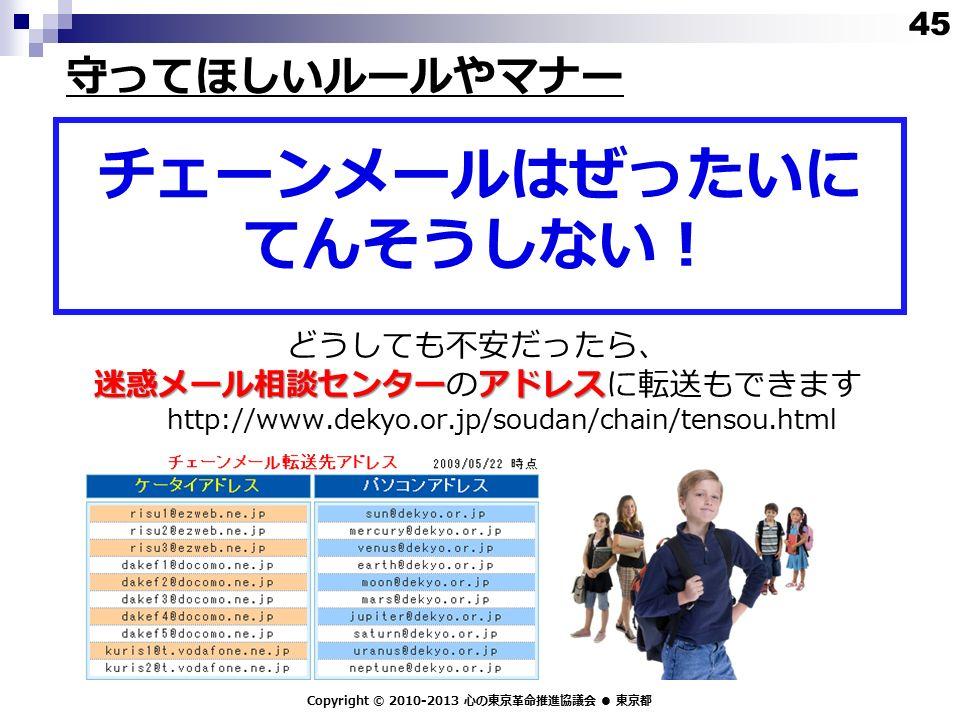 迷惑メール相談センターアドレス どうしても不安だったら、 迷惑メール相談センターのアドレスに転送もできます http://www.dekyo.or.jp/soudan/chain/tensou.html Copyright © 2010-2013 心の東京革命推進協議会 ● 東京都 チェーンメールはぜったいに てんそうしない! 守ってほしいルールやマナー 45