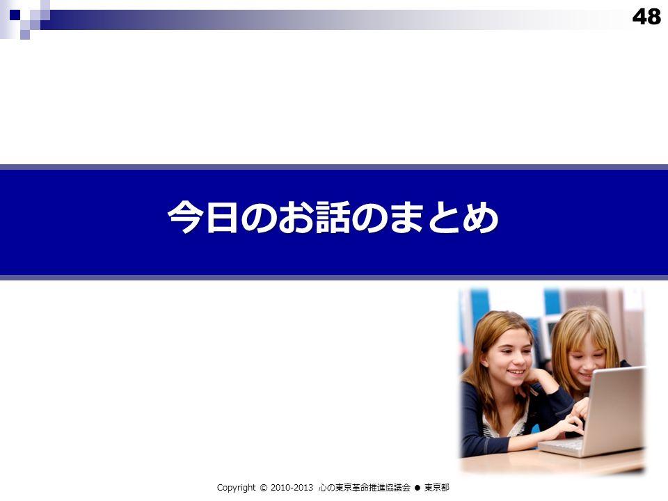 今日のお話のまとめ Copyright © 2010-2013 心の東京革命推進協議会 ● 東京都 48