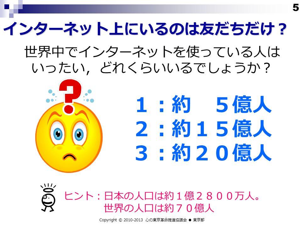 世界中でインターネットを使っている人は いったい,どれくらいいるでしょうか? インターネット上にいるのは友だちだけ? 1:約 5億人 2:約15億人 3:約20億人 ヒント:日本の人口は約1億2800万人。 世界の人口は約70億人 Copyright © 2010-2013 心の東京革命推進協議会 ● 東京都 5