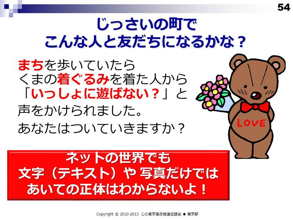 じっさいの町で こんな人と友だちになるかな? まちを歩いていたら くまの着ぐるみを着た人から 「いっしょに遊ばない?」と 声をかけられました。 あなたはついていきますか? ネットの世界でも 文字(テキスト)や 写真だけでは あいての正体はわからないよ! Copyright © 2010-2013 心の東京革命推進協議会 ● 東京都 54
