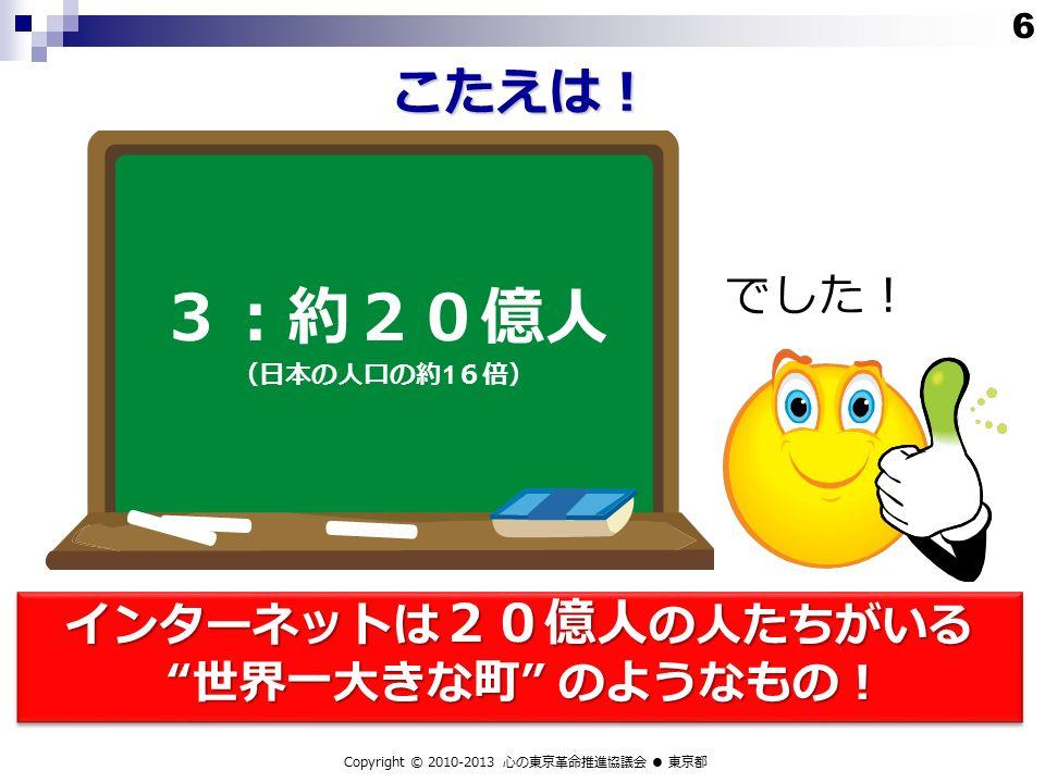 こたえは! 3:約20億人 (日本の人口の約 1 6倍) でした! Copyright © 2010-2013 心の東京革命推進協議会 ● 東京都 6 インターネットは 20億人 の人たちがいる 世界一大きな町 のようなもの!