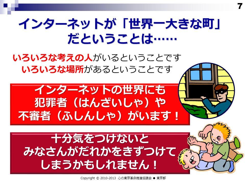 インターネットが「世界一大きな町」 だということは…… インターネットの世界にも 犯罪者(はんざいしゃ)や 不審者(ふしんしゃ)がいます! Copyright © 2010-2013 心の東京革命推進協議会 ● 東京都 いろいろな考えの人がいるということです いろいろな場所があるということです 十分気をつけないと みなさんがだれかをきずつけて しまうかもしれません! 7