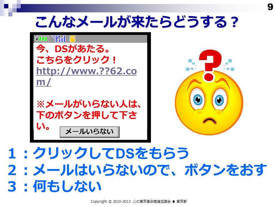 こんなメールが来たらどうする? 1:クリックして DS をもらう 2:メールはいらないので、ボタンをおす 3:何もしない Copyright © 2010-2013 心の東京革命推進協議会 ● 東京都 今、 DS があたる。 こちらをクリック! http://www. 62.co m/ ※メールがいらない人は、 下のボタンを押して下さ い。 メールいらない 9