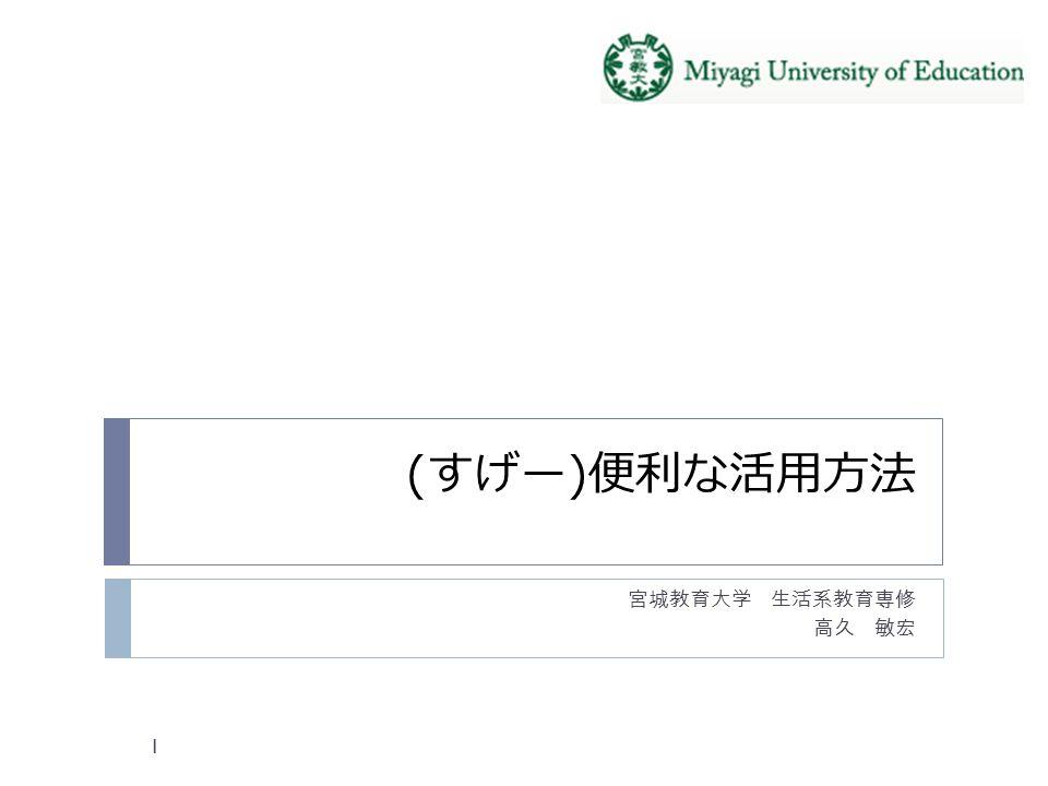 (すげー)便利な活用方法 宮城教育大学 生活系教育専修 高久 敏宏 1