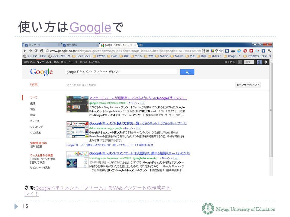 使い方は Google で Google 15 参考 :Google ドキュメント「フォーム」で Web アンケートの作成にト ライ!Google ドキュメント「フォーム」で Web アンケートの作成にト ライ!