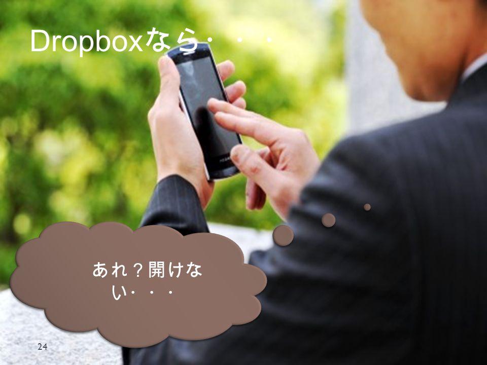 Dropbox なら・・・ 24 あれ?開けな い・・・