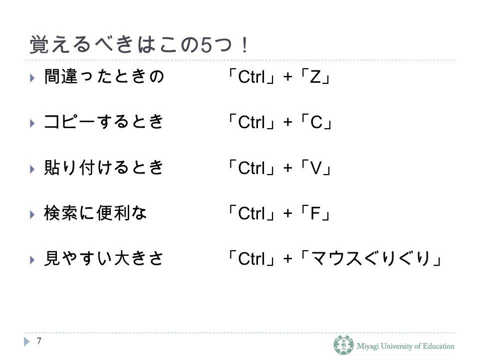 覚えるべきはこの 5 つ!  間違ったときの「 Ctrl 」 + 「 Z 」  コピーするとき「 Ctrl 」 + 「 C 」  貼り付けるとき「 Ctrl 」 + 「 V 」  検索に便利な「 Ctrl 」 + 「 F 」  見やすい大きさ「 Ctrl 」 + 「マウスぐりぐり」 7