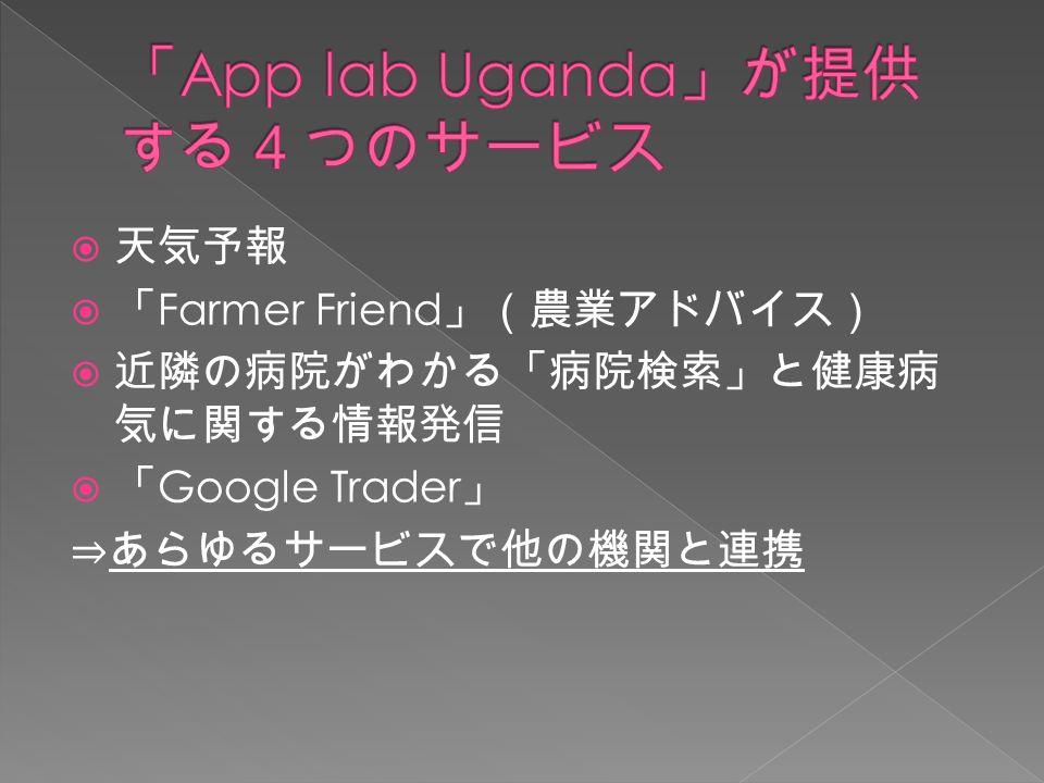  天気予報  「 Farmer Friend 」(農業アドバイス)  近隣の病院がわかる「病院検索」と健康病 気に関する情報発信  「 Google Trader 」 ⇒あらゆるサービスで他の機関と連携