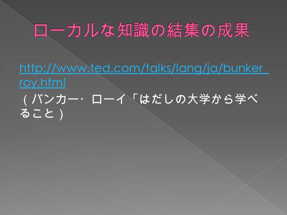 http://www.ted.com/talks/lang/ja/bunker_ roy.html (バンカー・ローイ「はだしの大学から学べ ること)