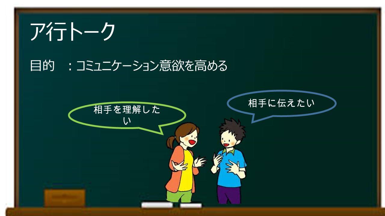 ア行トーク 目的 :コミュニケーション意欲を高める 相手に伝えたい 相手を理解した い