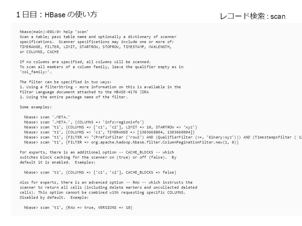 1日目: HBase の使い方 hbase(main):001:0> help scan Scan a table; pass table name and optionally a dictionary of scanner specifications.