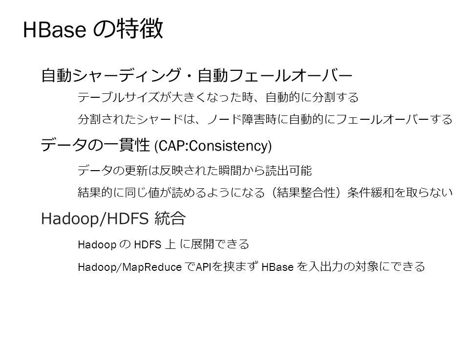 HBase の特徴 自動シャーディング・自動フェールオーバー データの一貫性 (CAP:Consistency) Hadoop/HDFS 統合 テーブルサイズが大きくなった時、自動的に分割する 分割されたシャードは、ノード障害時に自動的にフェールオーバーする データの更新は反映された瞬間から読出可能 結果的に同じ値が読めるようになる(結果整合性)条件緩和を取らない Hadoop の HDFS 上 に展開できる Hadoop/MapReduce で API を挟まず HBase を入出力の対象にできる