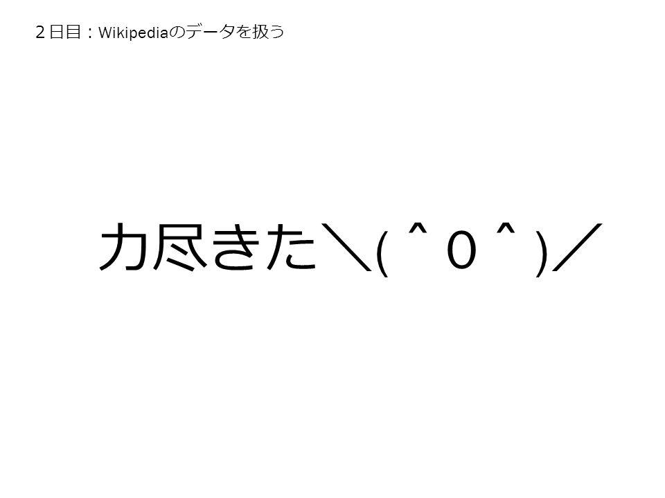 2日目: Wikipedia のデータを扱う 力尽きた\ ( ^ 0 ^ ) /