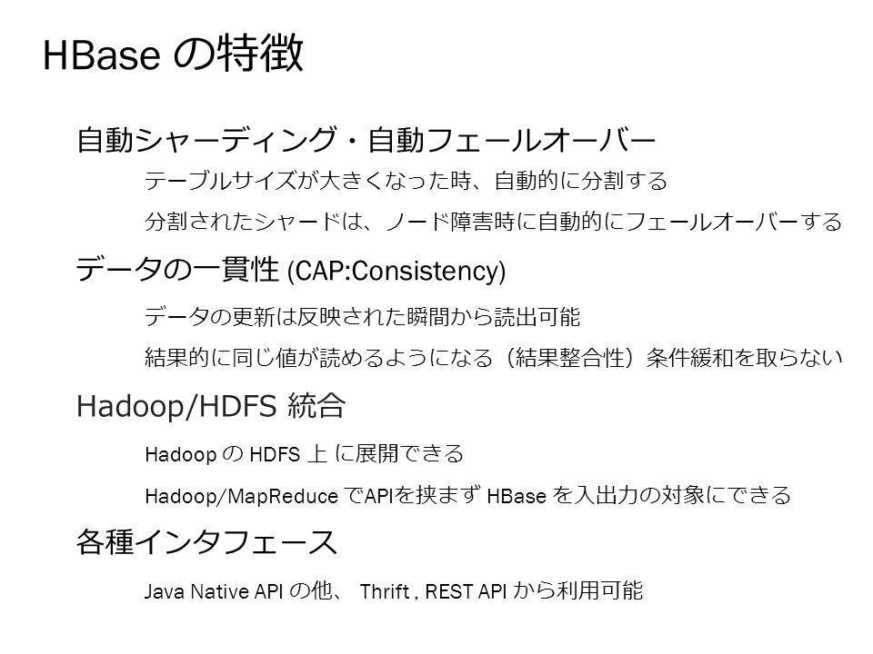 HBase の特徴 自動シャーディング・自動フェールオーバー データの一貫性 (CAP:Consistency) Hadoop/HDFS 統合 各種インタフェース テーブルサイズが大きくなった時、自動的に分割する 分割されたシャードは、ノード障害時に自動的にフェールオーバーする データの更新は反映された瞬間から読出可能 結果的に同じ値が読めるようになる(結果整合性)条件緩和を取らない Hadoop の HDFS 上 に展開できる Hadoop/MapReduce で API を挟まず HBase を入出力の対象にできる Java Native API の他、 Thrift, REST API から利用可能