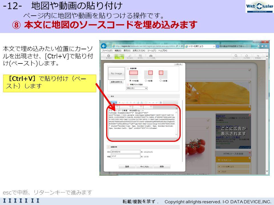 -12- 地図や動画の貼り付け ページ内に地図や動画を貼りつける操作です。 ⑧ 本文に地図のソースコードを埋め込みます 本文で埋め込みたい位置にカーソ ルを出現させ、[Ctrl+V]で貼り付 け(ペースト)します。 転載 / 複製を禁ず. Copyright allrights reserved.