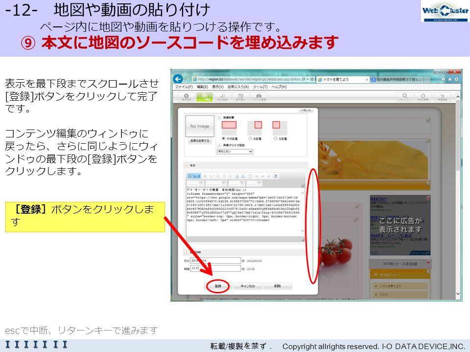 -12- 地図や動画の貼り付け ページ内に地図や動画を貼りつける操作です。 ⑨ 本文に地図のソースコードを埋め込みます 表示を最下段までスクロールさせ [登録]ボタンをクリックして完了 です。 コンテンツ編集のウィンドゥに 戻ったら、さらに同じようにウィ ンドゥの最下段の[登録]ボタンを クリックします。 転載 / 複製を禁ず. Copyright allrights reserved.