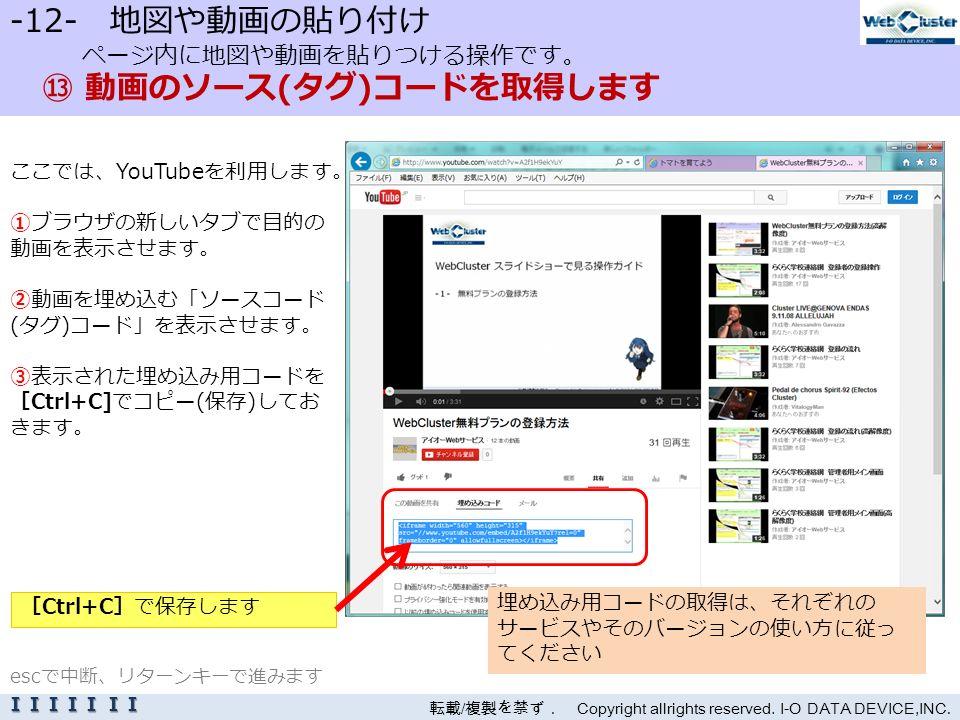 -12- 地図や動画の貼り付け ページ内に地図や動画を貼りつける操作です。 ⑬ 動画のソース(タグ)コードを取得します ここでは、YouTubeを利用します。 ①ブラウザの新しいタブで目的の 動画を表示させます。 ②動画を埋め込む「ソースコード (タグ)コード」を表示させます。 ③表示された埋め込み用コードを [Ctrl+C]でコピー(保存)してお きます。 転載 / 複製を禁ず. Copyright allrights reserved.