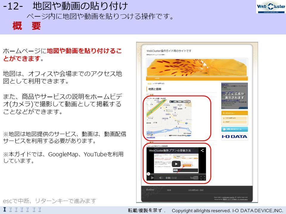 -12- 地図や動画の貼り付け ページ内に地図や動画を貼りつける操作です。 概 要 ホームページに地図や動画を貼り付けるこ とができます。 地図は、オフィスや会場までのアクセス地 図として利用できます。 また、商品やサービスの説明をホームビデ オ(カメラ)で撮影して動画として掲載する ことなどができます。 ※地図は地図提供のサービス、動画は、動画配信 サービスを利用する必要があります。 ※本ガイドでは、GoogleMap、YouTubeを利用 しています。 転載 / 複製を禁ず. Copyright allrights reserved.