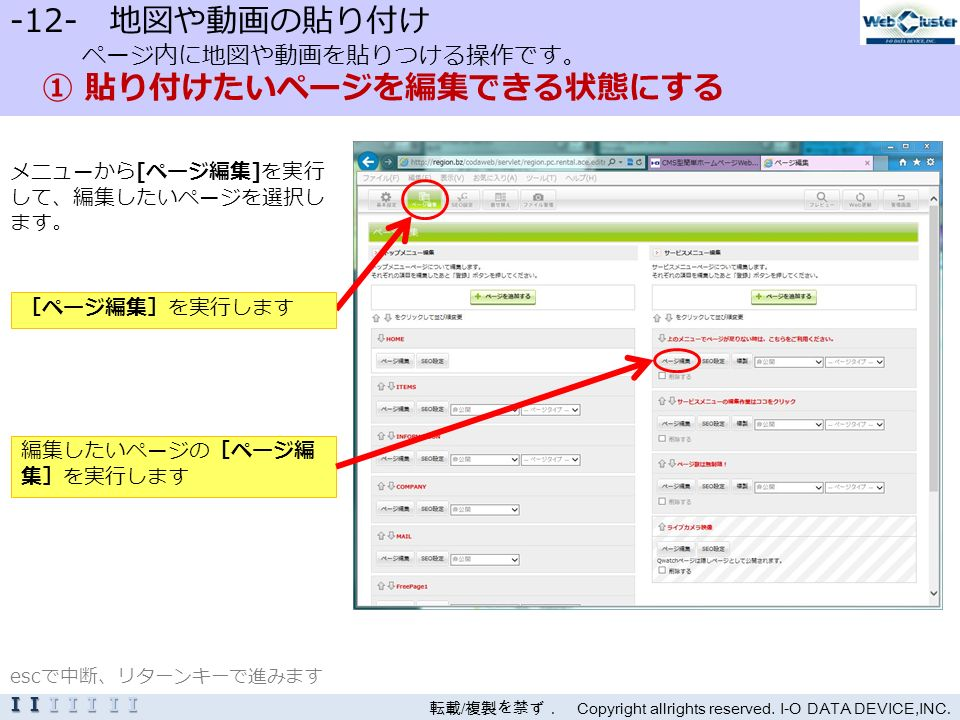 -12- 地図や動画の貼り付け ページ内に地図や動画を貼りつける操作です。 ① 貼り付けたいページを編集できる状態にする メニューから[ページ編集]を実行 して、編集したいページを選択し ます。 転載 / 複製を禁ず. Copyright allrights reserved.