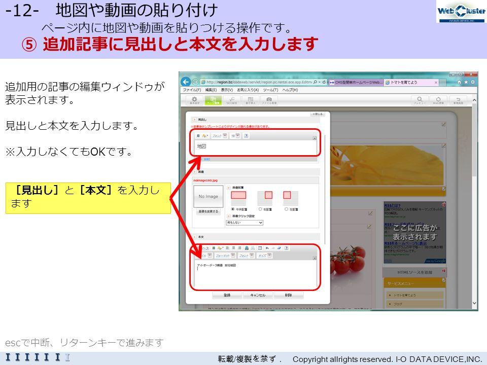 -12- 地図や動画の貼り付け ページ内に地図や動画を貼りつける操作です。 ⑤ 追加記事に見出しと本文を入力します 追加用の記事の編集ウィンドゥが 表示されます。 見出しと本文を入力します。 ※入力しなくてもOKです。 転載 / 複製を禁ず. Copyright allrights reserved.