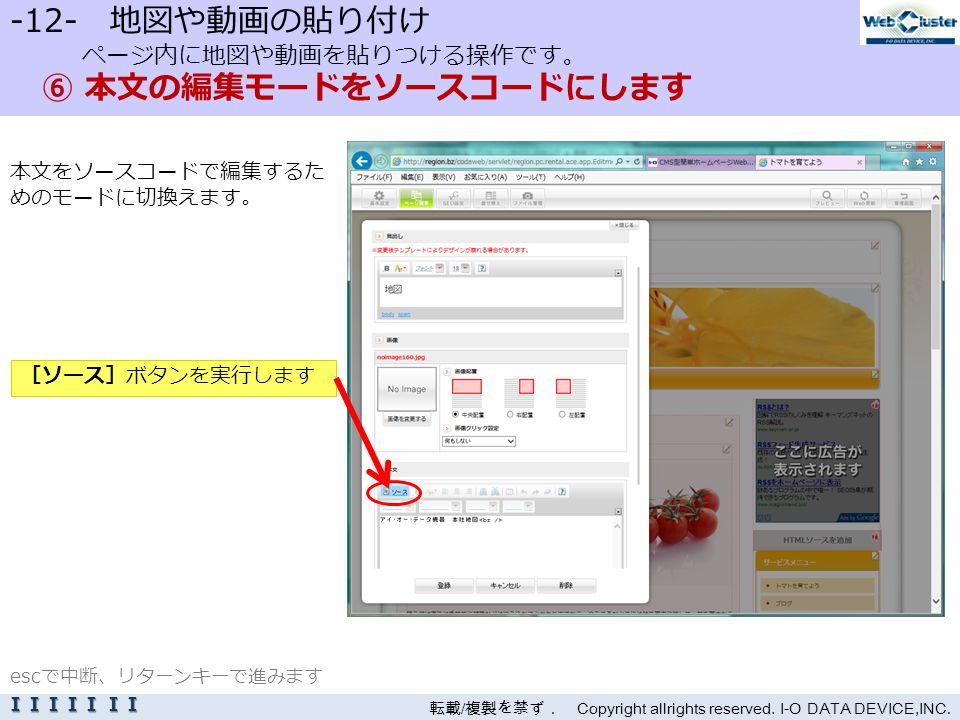 -12- 地図や動画の貼り付け ページ内に地図や動画を貼りつける操作です。 ⑥ 本文の編集モードをソースコードにします 本文をソースコードで編集するた めのモードに切換えます。 転載 / 複製を禁ず. Copyright allrights reserved.