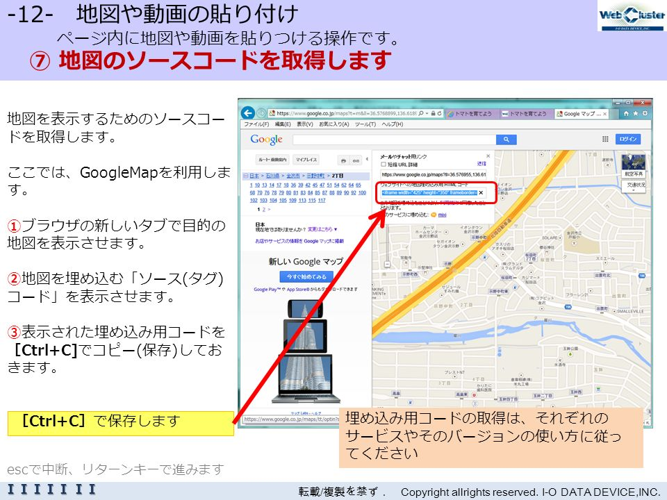 -12- 地図や動画の貼り付け ページ内に地図や動画を貼りつける操作です。 ⑦ 地図のソースコードを取得します 地図を表示するためのソースコー ドを取得します。 ここでは、GoogleMapを利用しま す。 ①ブラウザの新しいタブで目的の 地図を表示させます。 ②地図を埋め込む「ソース(タグ) コード」を表示させます。 ③表示された埋め込み用コードを [Ctrl+C]でコピー(保存)してお きます。 転載 / 複製を禁ず. Copyright allrights reserved.