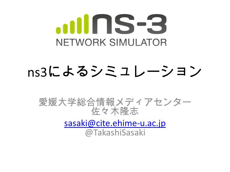ns3 によるシミュレーション 愛媛大学総合情報メディアセンター 佐々木隆志 sasaki@cite.ehime-u.ac.jp sasaki@cite.ehime-u.ac.jp @TakashiSasaki
