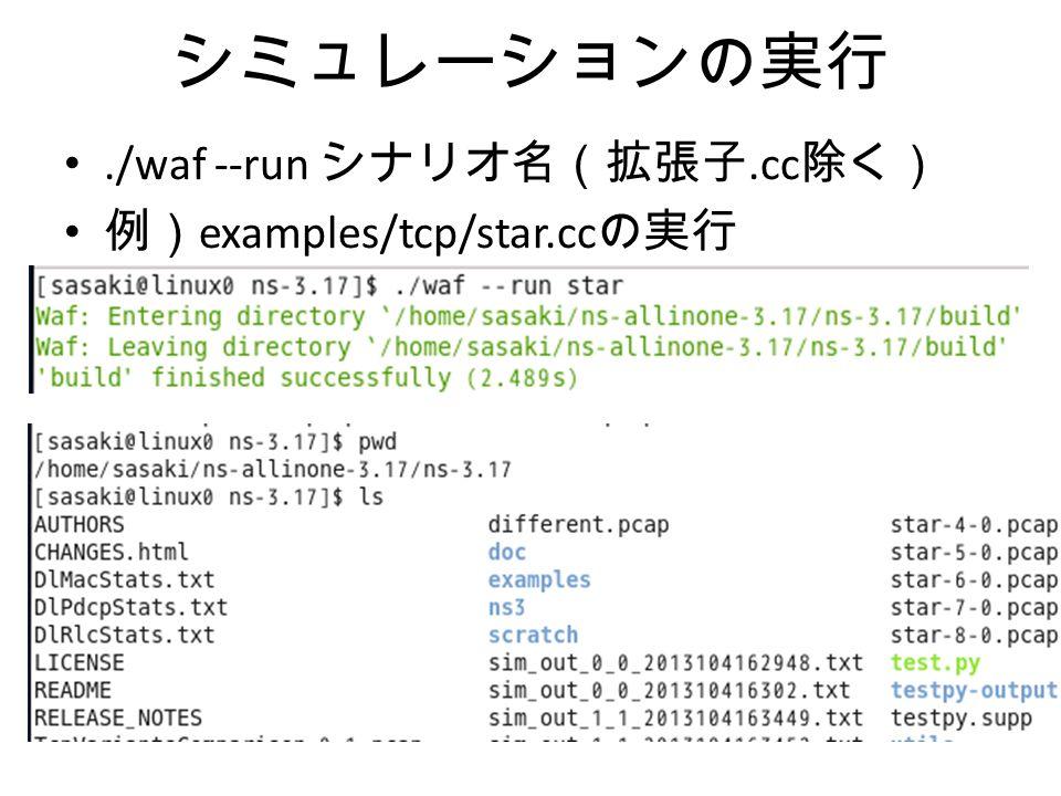シミュレーションの実行./waf --run シナリオ名(拡張子.cc 除く) 例) examples/tcp/star.cc の実行